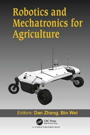 Robotics and Mechatronics for Agriculture ebook by Dan Zhang, Bin Wei