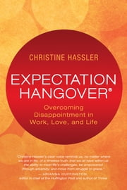 Expectation Hangover - Overcoming Disappointment in Work, Love, and Life ebook by Christine Hassler