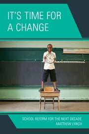 It's Time for a Change - School Reform for the Next Decade ebook by Matthew Lynch