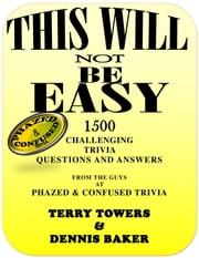 This Will Not Be Easy: 1500 Challenging Trivia Questions and Answers ebook by Terry Towers,Dennis Baker