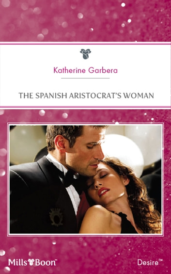 The Spanish Aristocrat's Woman ebook by Katherine Garbera