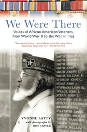 We Were There - Voices of African American Veterans, from World War II to the War in Iraq ebook by Yvonne Latty,Ron Tarver