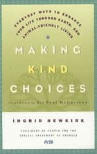 Making Kind Choices - Everyday Ways to Enhance Your Life Through Earth- and Animal-Friendly Living ebook by Ingrid Newkirk, Paul McCartney