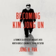 Becoming Kim Jong Un - A Former CIA Officer's Insights into North Korea's Enigmatic Young Dictator audiobook by Jung H. Pak