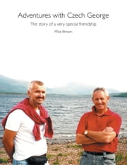 Adventures with Czech George - The story of a very special friendship ebook by Mike Brown