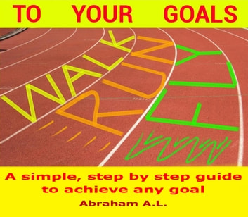 Walk, Run, Fly to Your Goals: A Step By Step Guide to Achieve Any Goal ebook by ABRAHAM A.L.