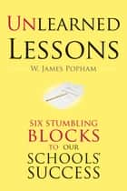 Unlearned Lessons - Six Stumbling Blocks to Our Schools' Success ebook by W. James Popham