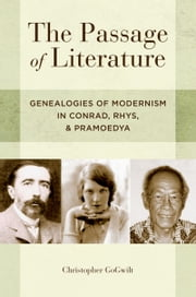 The Passage of Literature: Genealogies of Modernism in Conrad, Rhys, and Pramoedya ebook by Christopher GoGwilt