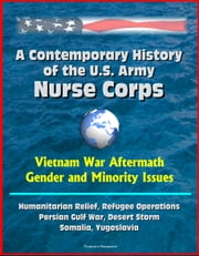 A Contemporary History of the U.S. Army Nurse Corps: Vietnam War Aftermath, Gender and Minority Issues, Humanitarian Relief, Refugee Operations, Persian Gulf War, Desert Storm, Somalia, Yugoslavia ebook by Progressive Management