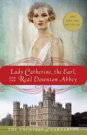 Lady Catherine, the Earl, and the Real Downton Abbey ebook by The Countess of Carnarvon