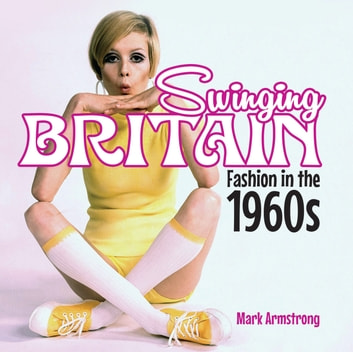 Swinging Britain - Fashion in the 1960s eBook by Mark Armstrong