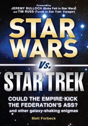 Star Wars Vs. Star Trek: Could the Empire kick the Federation's ass? And other galaxy-shaking enigmas - Could the Empire kick the Federation's ass? And other galaxy-shaking enigmas ebook by Matt Forbeck