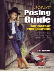 Master Posing Guide for Portrait Photographers: A Complete Guide to Posing Singles, Couples and Groups ebook by Wacker, J. D.
