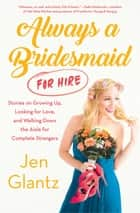 Always a Bridesmaid (For Hire) - Stories on Growing Up, Looking for Love, and Walking Down the Aisle for Complete Strangers ebook by