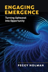 Engaging Emergence - Turning Upheaval into Opportunity ebook by Peggy Holman