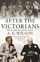 After The Victorians - The World Our Parents Knew ebook by A.N. Wilson