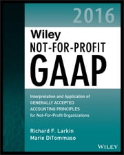 Wiley Not-for-Profit GAAP 2016 - Interpretation and Application of Generally Accepted Accounting Principles ebook by Richard F. Larkin,Marie DiTommaso