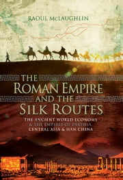 The Roman Empire and the Silk Routes - The Ancient World Economy and the Empires of Parthia, Central Asia and Han China ebook by Raoul McLaughlin