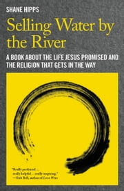 Selling Water by the River - A Book about the Life Jesus Promised and the Religion That Gets in the Way ebook by Shane Hipps