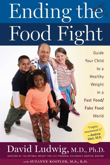 Ending the Food Fight - Guide Your Child to a Healthy Weight in a Fast Food/ Fake Food World ebook by David Ludwig,Suzanne Rostler
