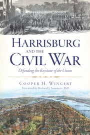 Harrisburg and the Civil War - Defending the Keystone of the Union ebook by Cooper H. Wingert,Richard J. Sommers, Ph.D.