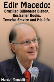 Edir Macedo - Brazilian Billionaire Bishop, Bestseller Books, Temples Empire and His Life ebook by Margot Mendelli
