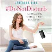 #DoNotDisturb - How I Ghosted My Cell Phone to Take Back My Life livre audio by Jedediah Bila