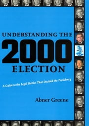 Understanding the 2000 Election - A Guide to the Legal Battles that Decided the Presidency ebook by Abner Greene
