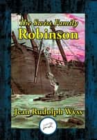 The Swiss Family Robinson - or, Adventures on a Desert Island ebook by Jean Rudolph Wyss