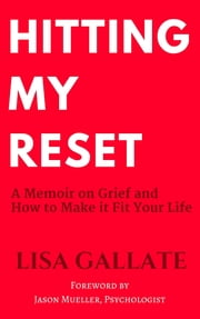 Hitting My Reset - A Memoir on Grief and How to Make It Fit Your Life ebook by Lisa Gallate