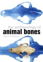 The Archaeology of Animal Bones ebook by Terry O'Connor