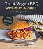 Great Vegan BBQ Without a Grill - Amazing Plant-Based Ribs, Burgers, Steaks, Kabobs and More Smoky Favorites ebook by Linda Meyer, Alex Meyer