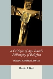 A Critique of Ayn Rand's Philosophy of Religion - The Gospel According to John Galt ebook by Dustin J. Byrd