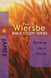 The Wiersbe Bible Study Series: James - Growing Up in Christ ebook by Warren W. Wiersbe