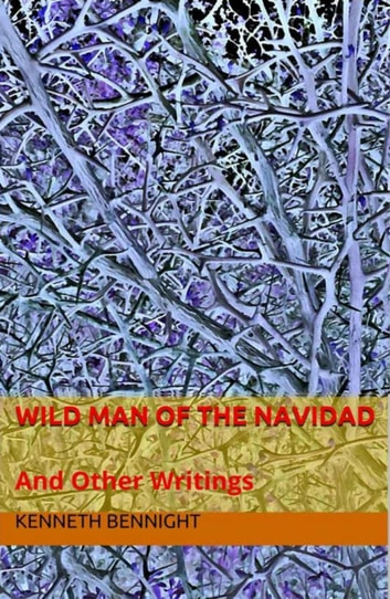 Wild Man of the Navidad and Other Writings ebook by Kenneth Bennight
