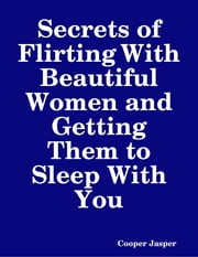 Secrets of Flirting With Beautiful Women and Getting Them to Sleep With You ebook by Cooper Jasper