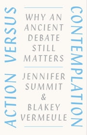Action versus Contemplation - Why an Ancient Debate Still Matters ebook by Jennifer Summit, Blakey Vermeule