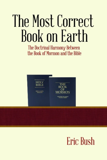The Most Correct Book on Earth: The Doctrinal Harmony between the Book of Mormon and the Bible ebook by Eric Niels Bush