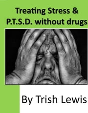 Treating Stress & P.T.S.D. without drugs ebook by Trish Lewis