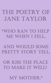 "The Poetry Of Jane Taylor - ""Who ran to help me when I fell, And would some pretty story tell, Or kiss the place to make it well? My mother."" ebook by Jane Taylor"