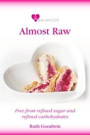 Be Balanced Almost Raw - Free from refined sugar and refined carbohydrates ebook by Ruth Goodwin