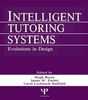 Intelligent Tutoring Systems - Evolutions in Design ebook by Hugh Burns,Carol A. Luckhardt,Hugh Burns,James W. Parlett,Carol L. Redfield