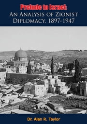 Prelude to Israel - An Analysis of Zionist Diplomacy, 1897-1947 ebook by Dr. Alan R. Taylor