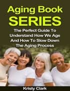 Aging Book Series - The Perfect Guide to Understand How We Age and How to Slow Down the Aging Process. ebook by Kristy Clark