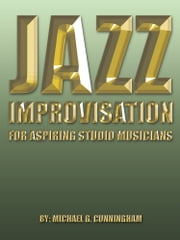 Jazz Improvisation - FOR ASPIRING STUDIO MUSICIANS ebook by Michael G. Cunningham