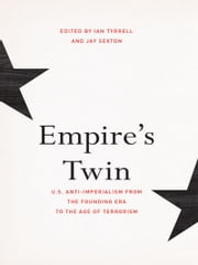 Empire's Twin - U.S. Anti-imperialism from the Founding Era to the Age of Terrorism ebook by Ian Tyrrell,Jay Sexton
