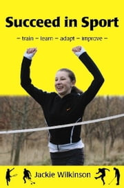 Succeed In Sport: - Train - Learn - Adapt - Improve - Train - Learn - Adapt - Improve : Sports Performance From British Archery Champion ebook by Jackie Wilkinson