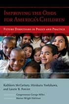 Improving the Odds for America's Children - Future Directions in Policy and Practice ebook by Kathleen McCartney, Hirokazu Yoshikawa, George Miller,...