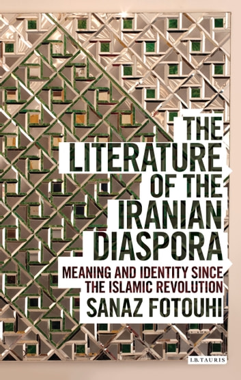 The Literature of the Iranian Diaspora - Meaning and Identity since the Islamic Revolution ebook by Sanaz Fotouhi