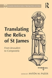 Translating the Relics of St James - From Jerusalem to Compostela ebook by Antón M. Pazos